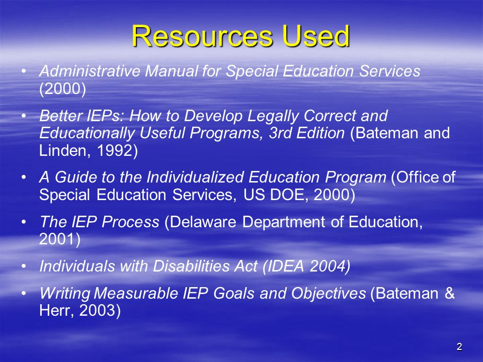 2 Resources Used Administrative Manual for Special Education Services (2000) Better IEPs: How to Develop Legally Correct and Educationally Useful Programs, 3rd Edition (Bateman and Linden, 1992) A Guide to the Individualized Education Program (Office of Special Education Services, US DOE, 2000) The IEP Process (Delaware Department of Education, 2001) Individuals with Disabilities Act (IDEA 2004) Writing Measurable IEP Goals and Objectives (Bateman & Herr, 2003)