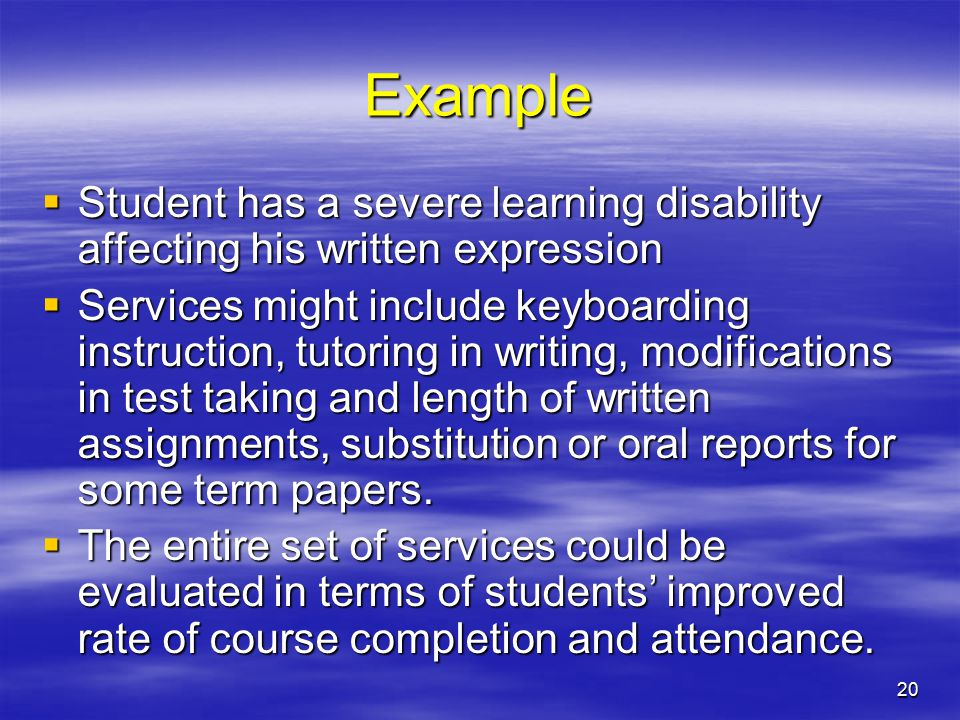 20 Example  Student has a severe learning disability affecting his written expression  Services might include keyboarding instruction, tutoring in writing, modifications in test taking and length of written assignments, substitution or oral reports for some term papers.