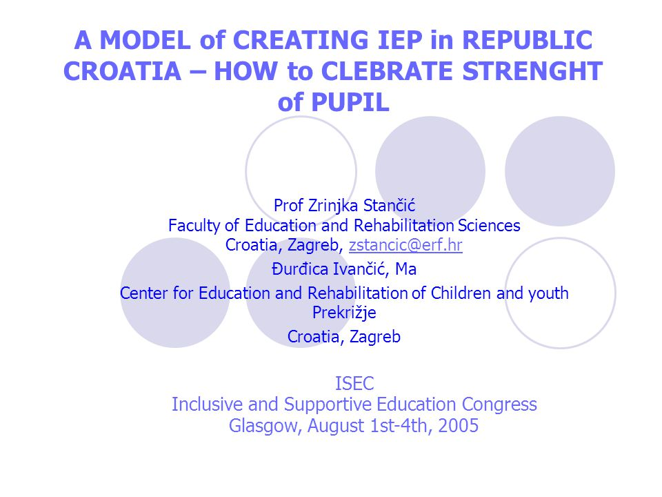 A MODEL of CREATING IEP in REPUBLIC CROATIA – HOW to CLEBRATE STRENGHT of PUPIL Prof Zrinjka Stančić Faculty of Education and Rehabilitation Sciences Croatia, Zagreb, zstancic@erf.hrzstancic@erf.hr Đurđica Ivančić, Ma Center for Education and Rehabilitation of Children and youth Prekrižje Croatia, Zagreb ISEC Inclusive and Supportive Education Congress Glasgow, August 1st-4th, 2005