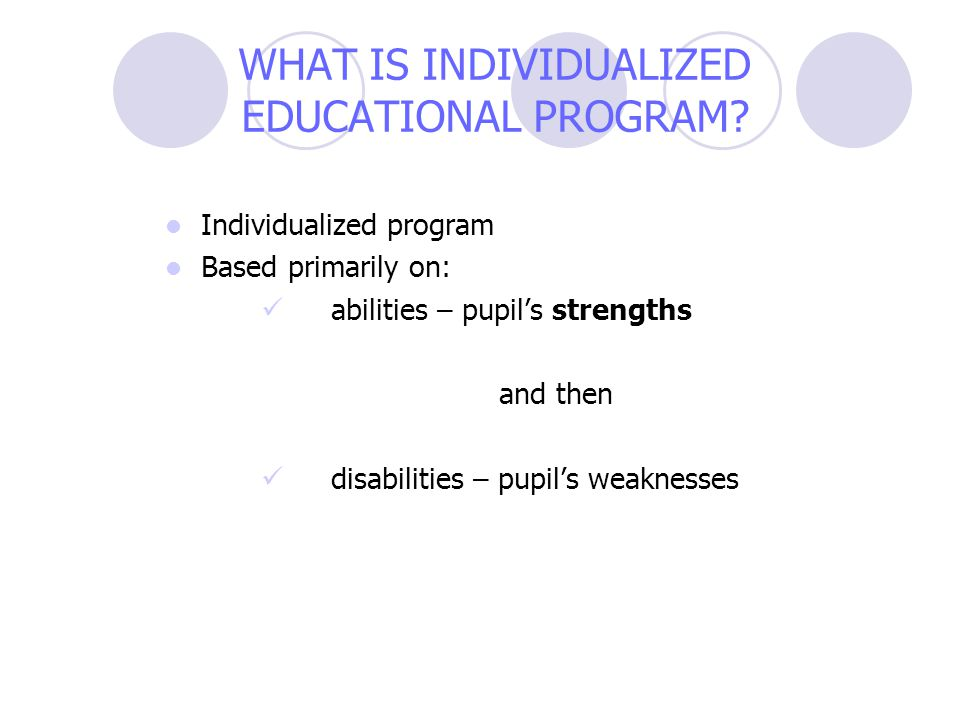 WHAT IS INDIVIDUALIZED EDUCATIONAL PROGRAM? Individualized program Based primarily on: abilities – pupil's strengths and then disabilities – pupil's w