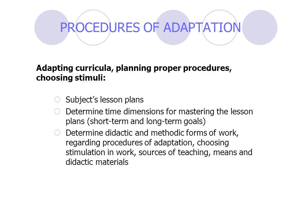 PROCEDURES OF ADAPTATION Adapting curricula, planning proper procedures, choosing stimuli:  Subject's lesson plans  Determine time dimensions for ma