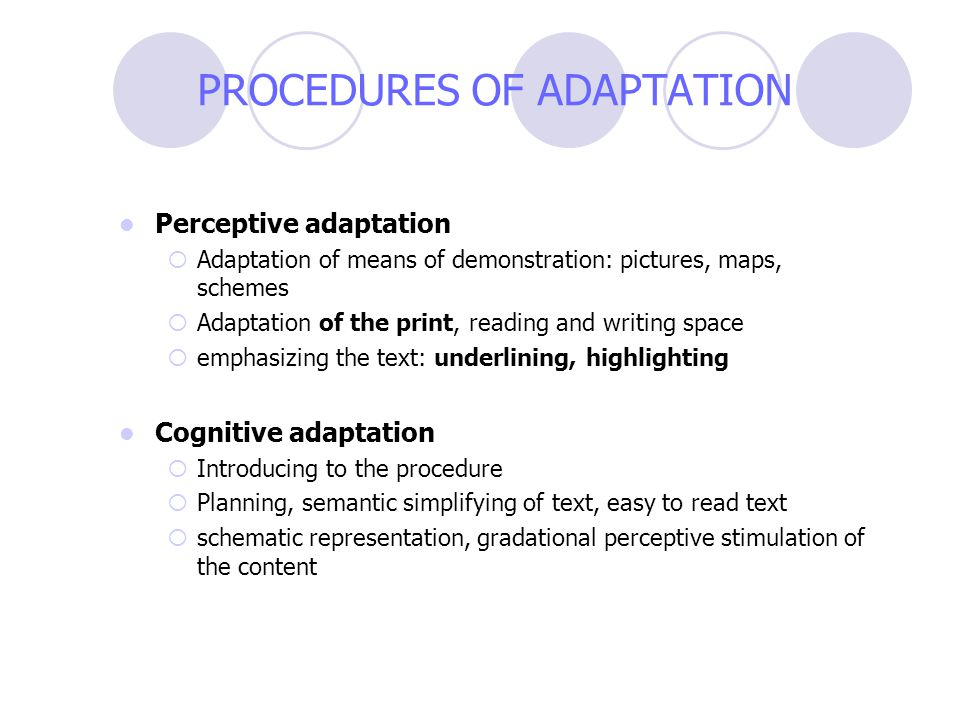 PROCEDURES OF ADAPTATION Perceptive adaptation  Adaptation of means of demonstration: pictures, maps, schemes  Adaptation of the print, reading and writing space  emphasizing the text: underlining, highlighting Cognitive adaptation  Introducing to the procedure  Planning, semantic simplifying of text, easy to read text  schematic representation, gradational perceptive stimulation of the content