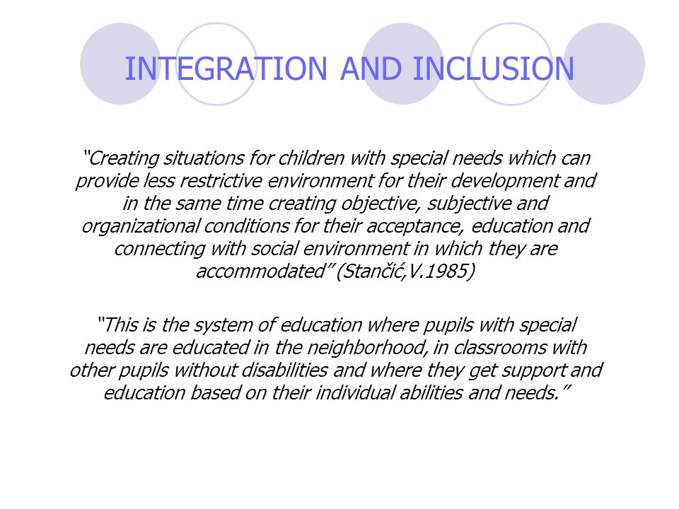 INTEGRATION AND INCLUSION Creating situations for children with special needs which can provide less restrictive environment for their development and in the same time creating objective, subjective and organizational conditions for their acceptance, education and connecting with social environment in which they are accommodated (Stančić,V.1985) This is the system of education where pupils with special needs are educated in the neighborhood, in classrooms with other pupils without disabilities and where they get support and education based on their individual abilities and needs.