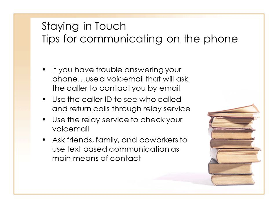 Staying in Touch Tips for communicating on the phone If you have trouble answering your phone…use a voicemail that will ask the caller to contact you