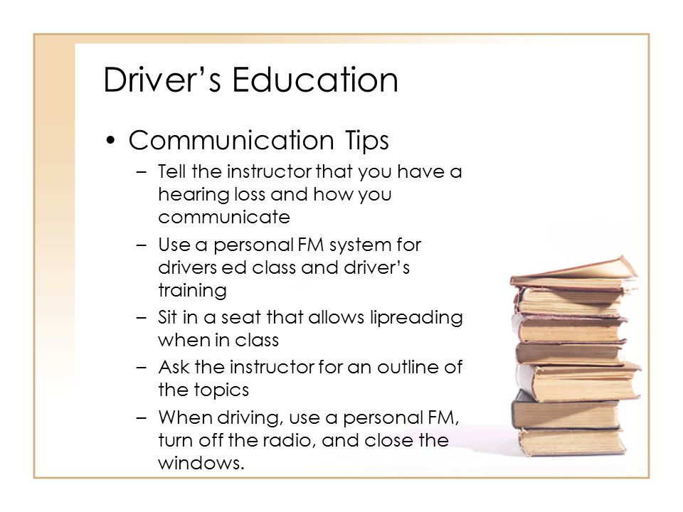 Driver's Education Communication Tips –Tell the instructor that you have a hearing loss and how you communicate –Use a personal FM system for drivers
