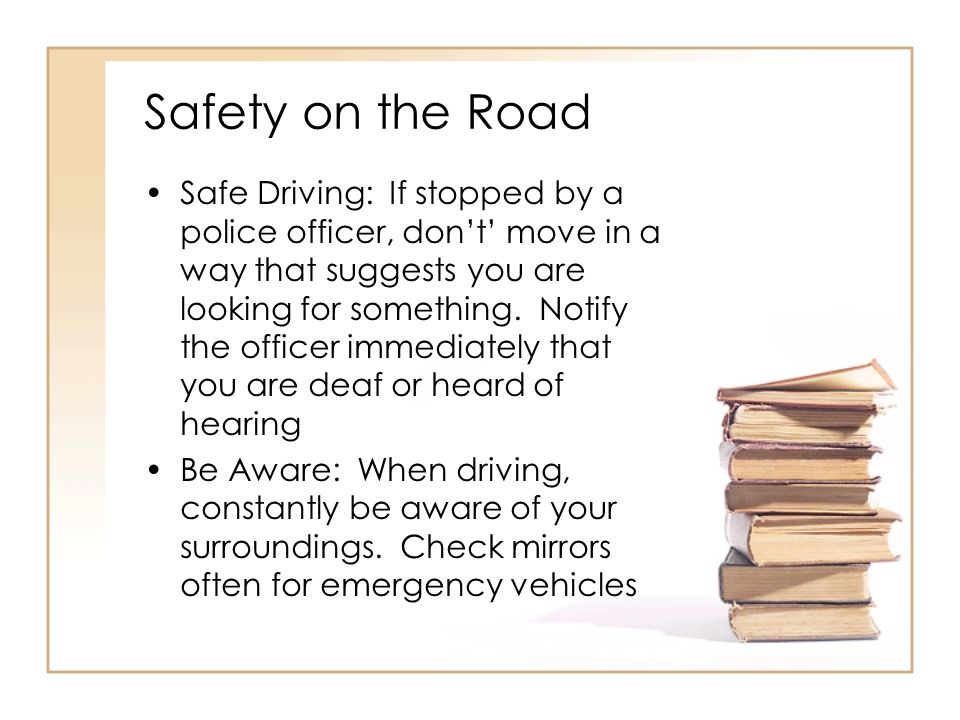 Safety on the Road Safe Driving: If stopped by a police officer, don't' move in a way that suggests you are looking for something.