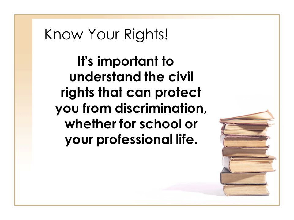 Know Your Rights! It's important to understand the civil rights that can protect you from discrimination, whether for school or your professional life