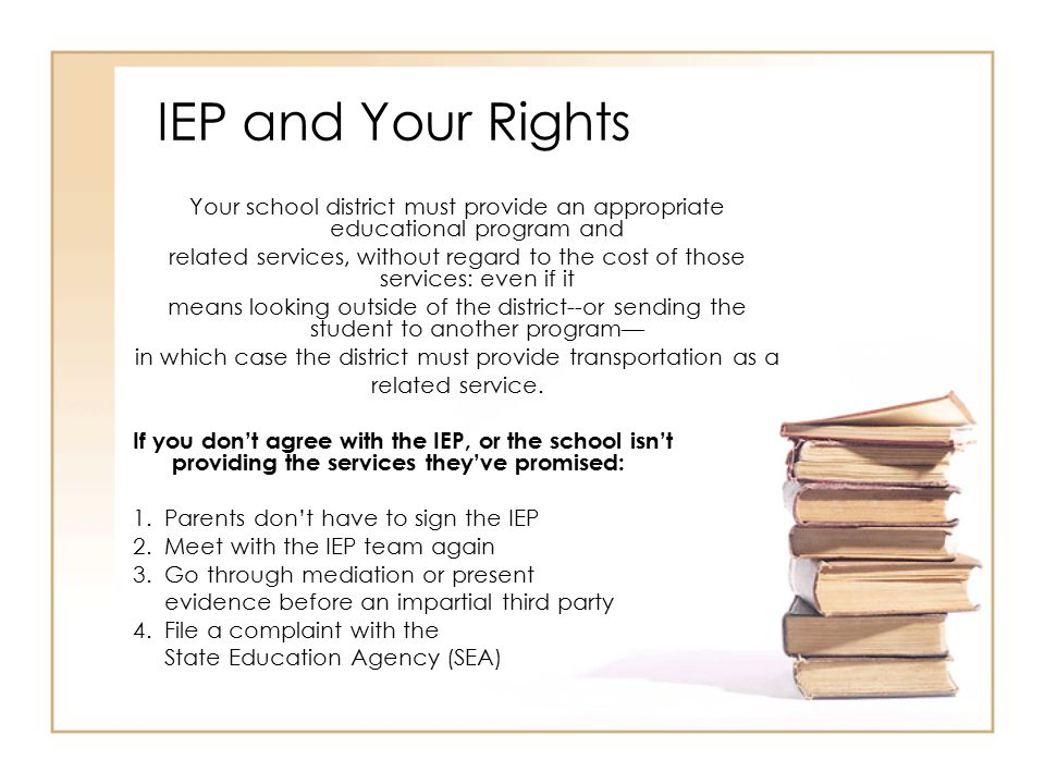 IEP and Your Rights Your school district must provide an appropriate educational program and related services, without regard to the cost of those services: even if it means looking outside of the district--or sending the student to another program— in which case the district must provide transportation as a related service.