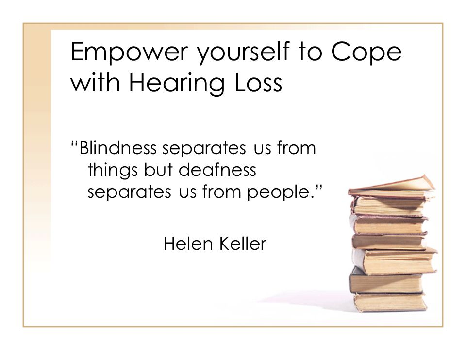 Empower yourself to Cope with Hearing Loss Blindness separates us from things but deafness separates us from people. Helen Keller