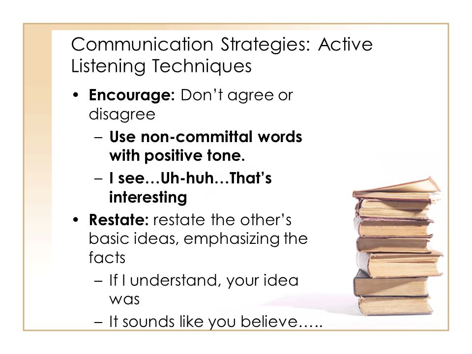 Communication Strategies: Active Listening Techniques Encourage: Don't agree or disagree – Use non-committal words with positive tone. – I see…Uh-huh…