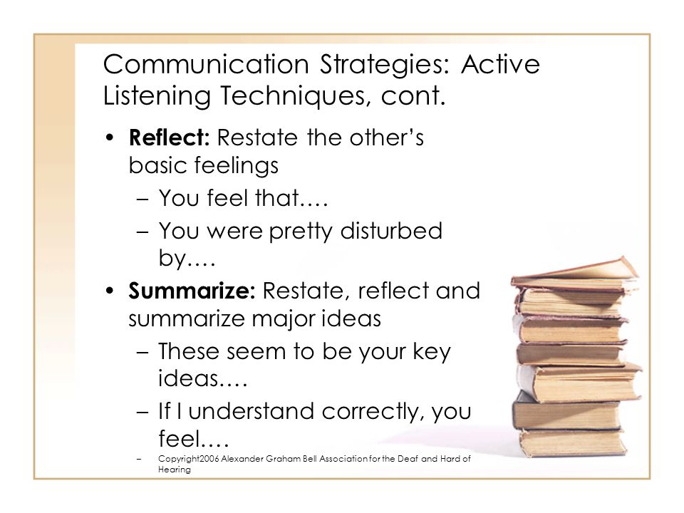 Communication Strategies: Active Listening Techniques, cont. Reflect: Restate the other's basic feelings –You feel that…. –You were pretty disturbed b