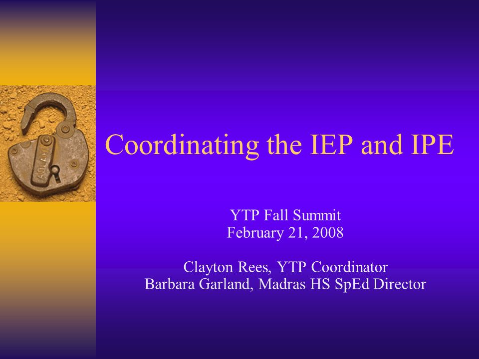 Coordinating the IEP and IPE YTP Fall Summit February 21, 2008 Clayton Rees, YTP Coordinator Barbara Garland, Madras HS SpEd Director