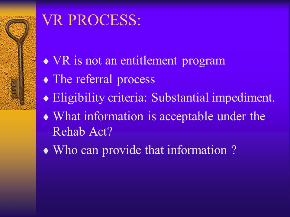 VR PROCESS:  VR is not an entitlement program  The referral process  Eligibility criteria: Substantial impediment.