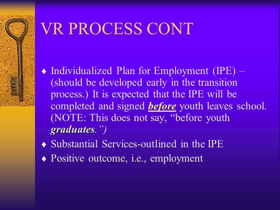VR PROCESS CONT graduates  Individualized Plan for Employment (IPE) – (should be developed early in the transition process.) It is expected that the IPE will be completed and signed before youth leaves school.