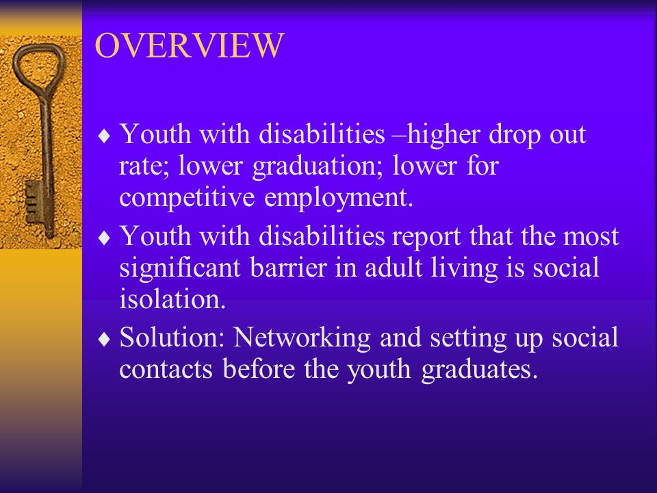 OVERVIEW  Youth with disabilities –higher drop out rate; lower graduation; lower for competitive employment.