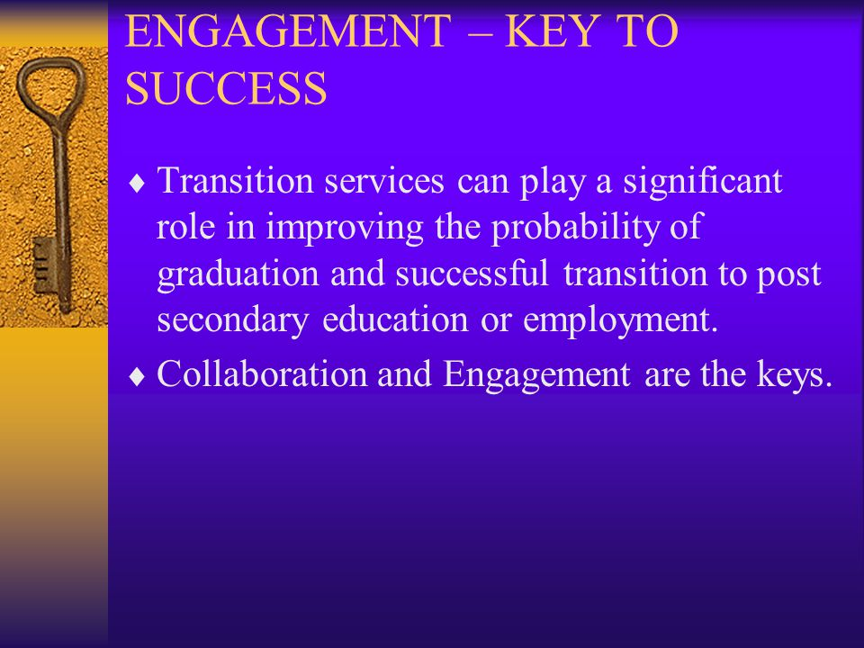 ENGAGEMENT – KEY TO SUCCESS  Transition services can play a significant role in improving the probability of graduation and successful transition to post secondary education or employment.