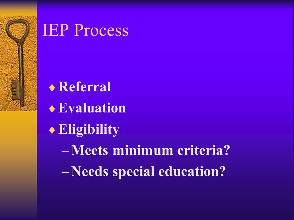 IEP Process  Referral  Evaluation  Eligibility –Meets minimum criteria.