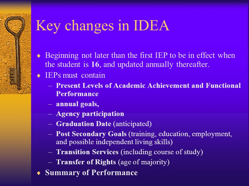 Key changes in IDEA  Beginning not later than the first IEP to be in effect when the student is 16, and updated annually thereafter.