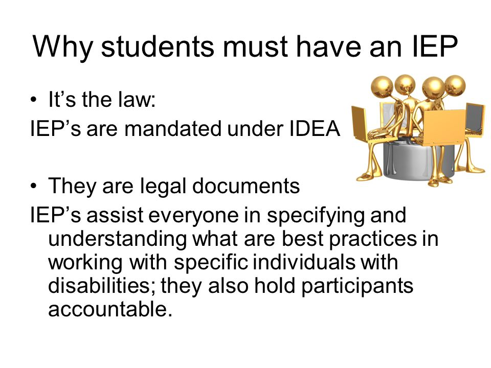 Why students must have an IEP It's the law: IEP's are mandated under IDEA They are legal documents IEP's assist everyone in specifying and understanding what are best practices in working with specific individuals with disabilities; they also hold participants accountable.