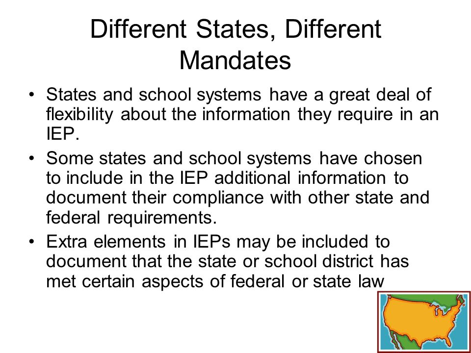 Different States, Different Mandates States and school systems have a great deal of flexibility about the information they require in an IEP.