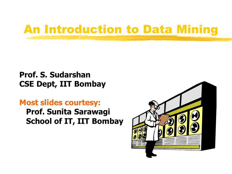 An Introduction to Data Mining Prof. S. Sudarshan CSE Dept, IIT Bombay Most slides courtesy: Prof. Sunita Sarawagi School of IT, IIT Bombay
