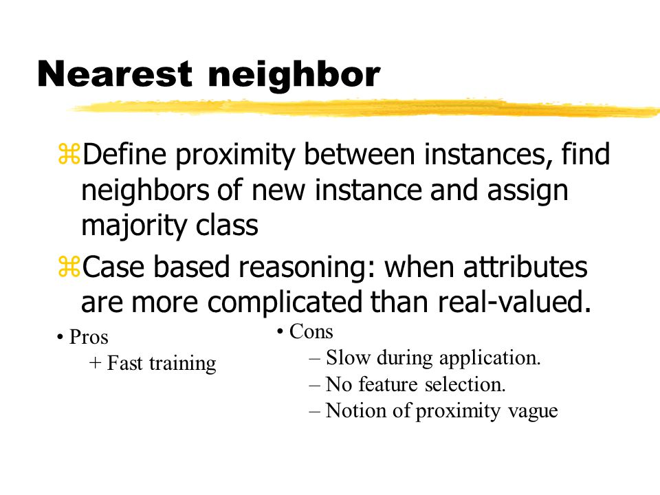 zDefine proximity between instances, find neighbors of new instance and assign majority class zCase based reasoning: when attributes are more complicated than real-valued.