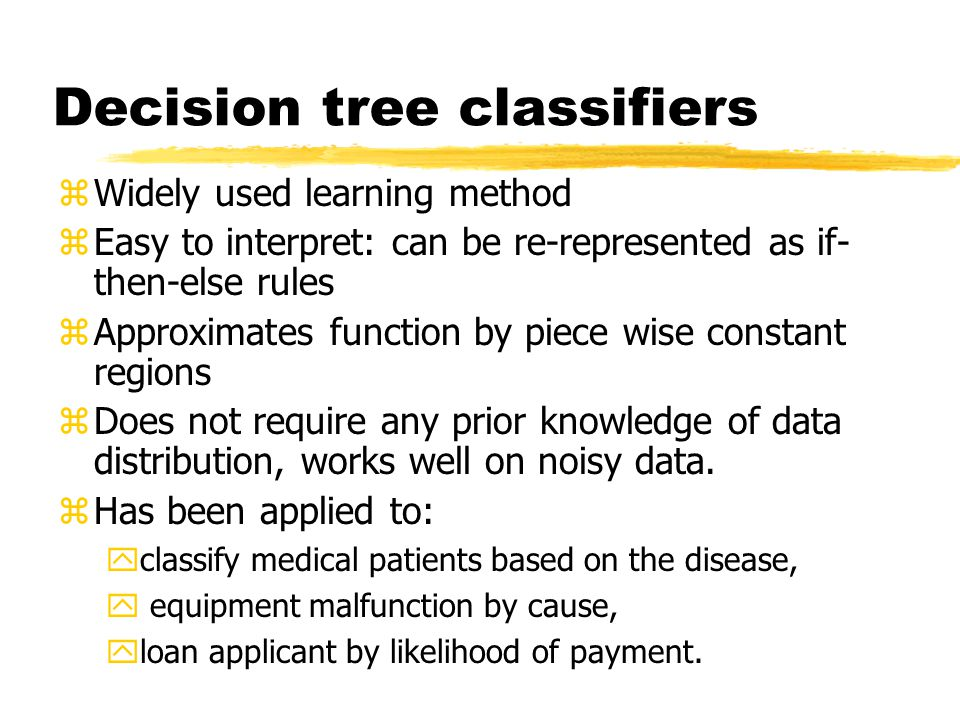 Decision tree classifiers zWidely used learning method zEasy to interpret: can be re-represented as if- then-else rules zApproximates function by piece wise constant regions zDoes not require any prior knowledge of data distribution, works well on noisy data.