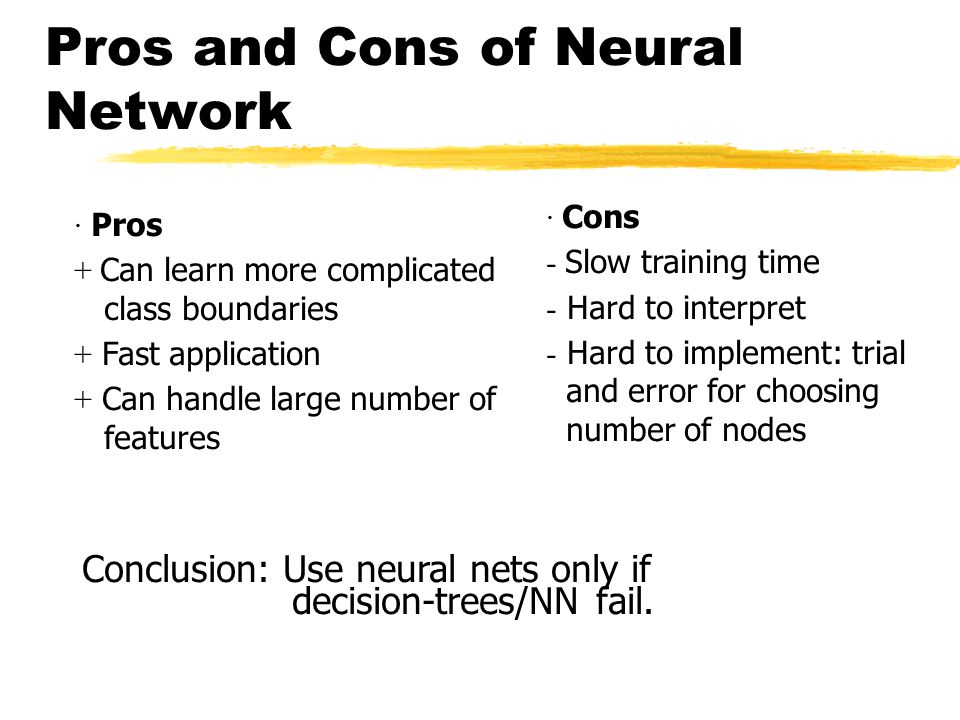 Pros and Cons of Neural Network · Cons  Slow training time  Hard to interpret  Hard to implement: trial and error for choosing number of nodes · Pros + Can learn more complicated class boundaries + Fast application + Can handle large number of features Conclusion: Use neural nets only if decision-trees/NN fail.
