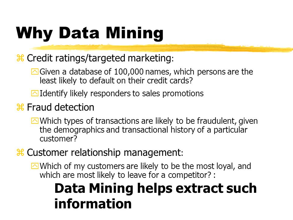 Data mining zProcess of semi-automatically analyzing large databases to find patterns that are: yvalid: hold on new data with some certainity ynovel: non-obvious to the system yuseful: should be possible to act on the item yunderstandable: humans should be able to interpret the pattern zAlso known as Knowledge Discovery in Databases (KDD)