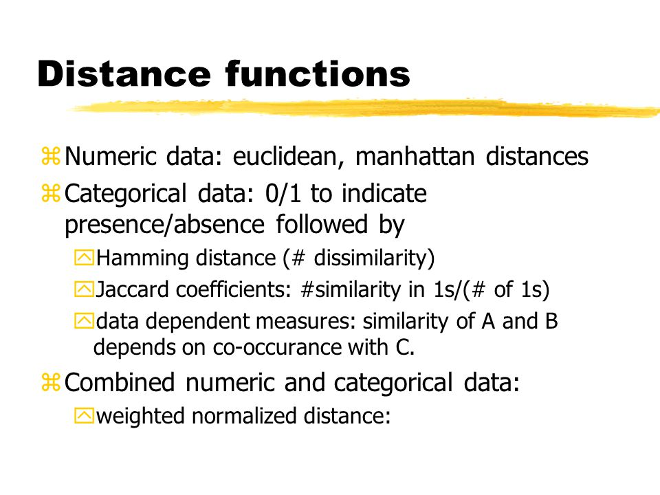 Distance functions zNumeric data: euclidean, manhattan distances zCategorical data: 0/1 to indicate presence/absence followed by yHamming distance (# dissimilarity) yJaccard coefficients: #similarity in 1s/(# of 1s) ydata dependent measures: similarity of A and B depends on co-occurance with C.
