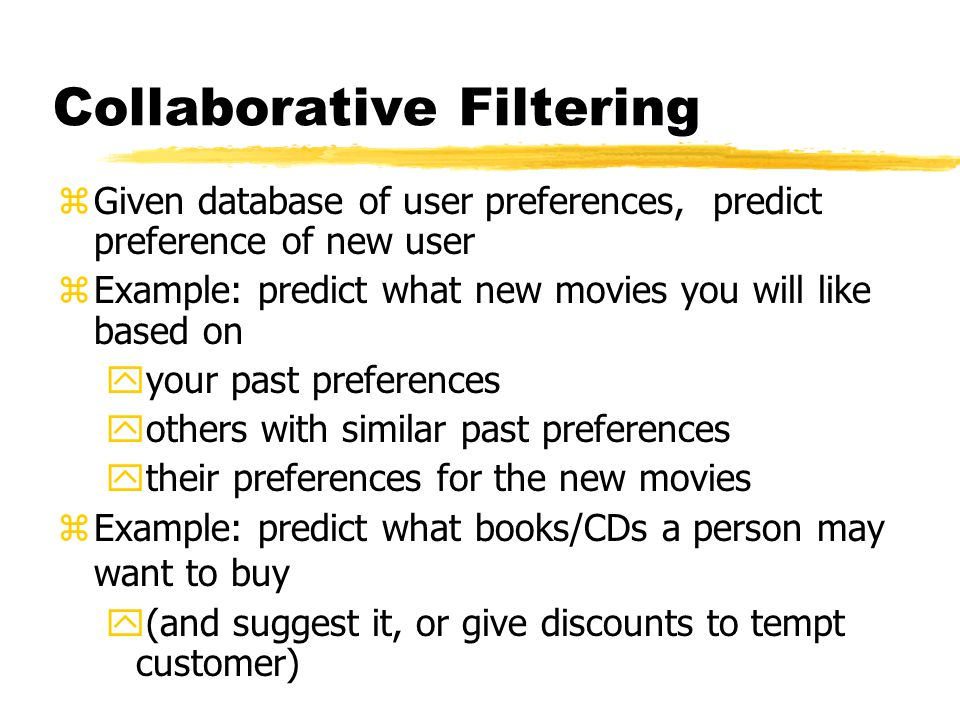 Collaborative Filtering zGiven database of user preferences, predict preference of new user zExample: predict what new movies you will like based on y