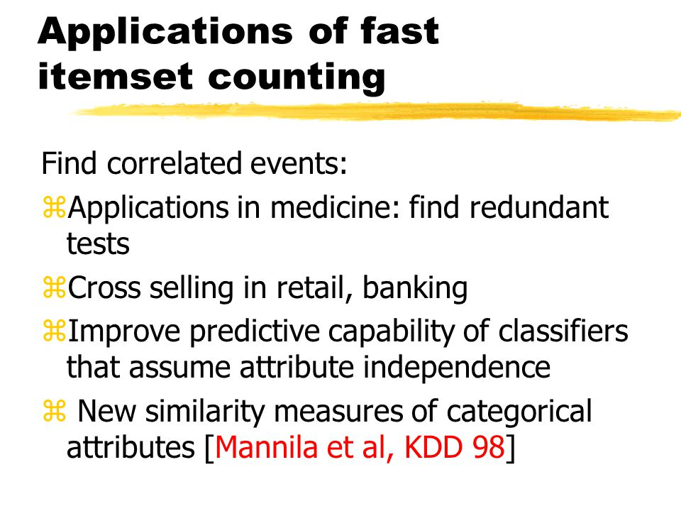 Applications of fast itemset counting Find correlated events: zApplications in medicine: find redundant tests zCross selling in retail, banking zImpro