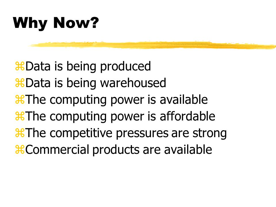 Why Now? zData is being produced zData is being warehoused zThe computing power is available zThe computing power is affordable zThe competitive press