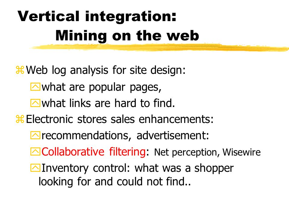 Vertical integration : Mining on the web zWeb log analysis for site design: ywhat are popular pages, ywhat links are hard to find. zElectronic stores