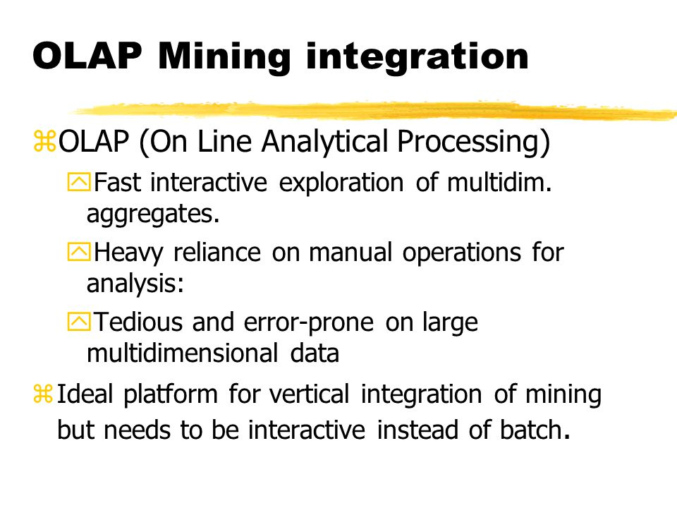 OLAP Mining integration zOLAP (On Line Analytical Processing) yFast interactive exploration of multidim.