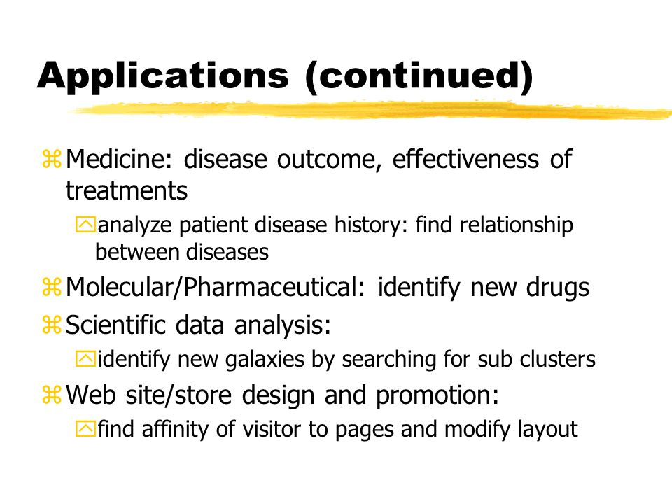 Applications (continued) zMedicine: disease outcome, effectiveness of treatments yanalyze patient disease history: find relationship between diseases