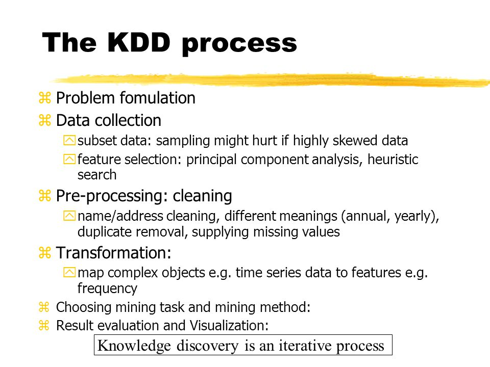 The KDD process zProblem fomulation zData collection ysubset data: sampling might hurt if highly skewed data yfeature selection: principal component a