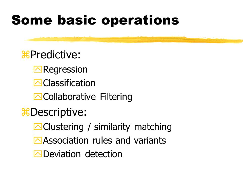 Some basic operations zPredictive: yRegression yClassification yCollaborative Filtering zDescriptive: yClustering / similarity matching yAssociation rules and variants yDeviation detection