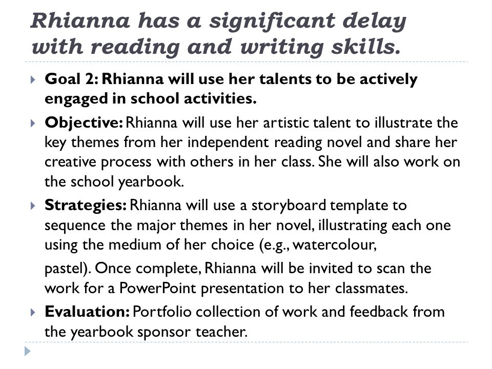 Rhianna has a significant delay with reading and writing skills.  Goal 2: Rhianna will use her talents to be actively engaged in school activities. 