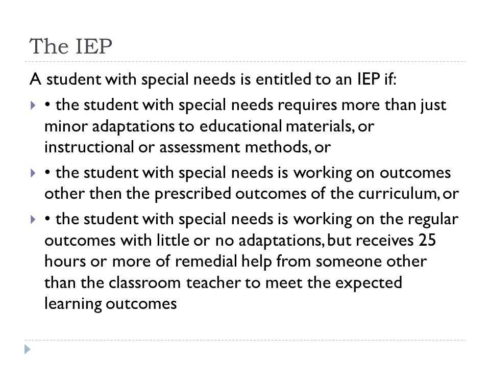 Developing an IEP  An IEP provides accountability for:  – individualized goals  – the means to achieve these goals  – additional services and how they will be delivered  – responsibility for various aspects of the IEP