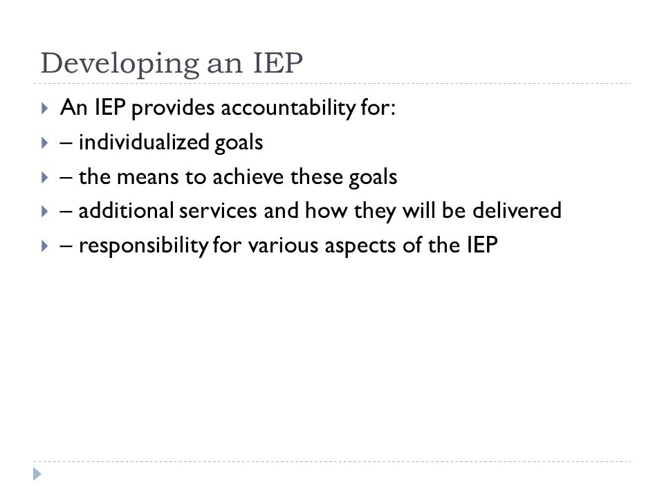 Developing an IEP  An IEP must have one or more of the following:  the goals or outcomes set for that student for that school year where they are different from the learning outcomes set out in an applicable educational program guide; or  a list of the support services required to achieve goals established for the student; or  a list of the adaptations to educational materials, instructional strategies or assessment methods.