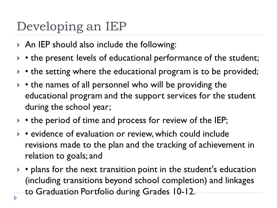 The IEP  When writing an IEP, the team or case manager should include:  a manageable number of realistic or achievable goals ~ within the year and longer term  measurable objectives ~ shorter term with clear concrete steps  relevant strategies ~ approach or resource, location and staff member involved  the means to assess, evaluate and track progress toward the goals