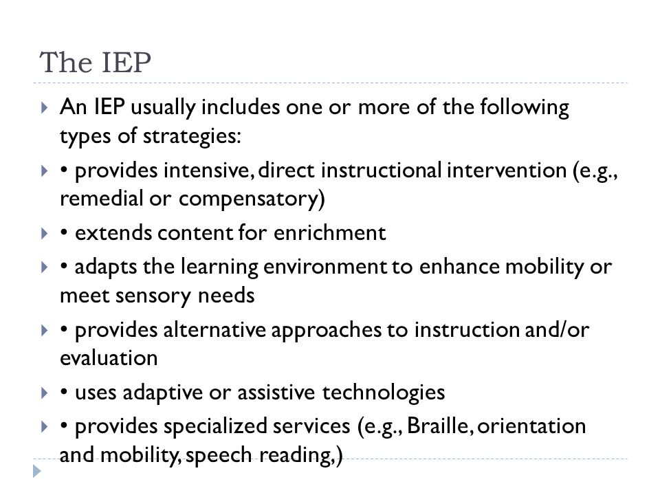 The IEP  An IEP usually includes one or more of the following types of strategies:  provides intensive, direct instructional intervention (e.g., rem