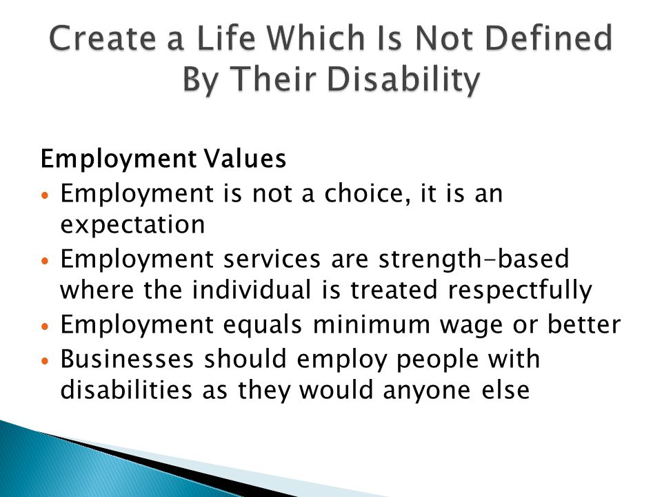 Employment Values Employment is not a choice, it is an expectation Employment services are strength-based where the individual is treated respectfully Employment equals minimum wage or better Businesses should employ people with disabilities as they would anyone else