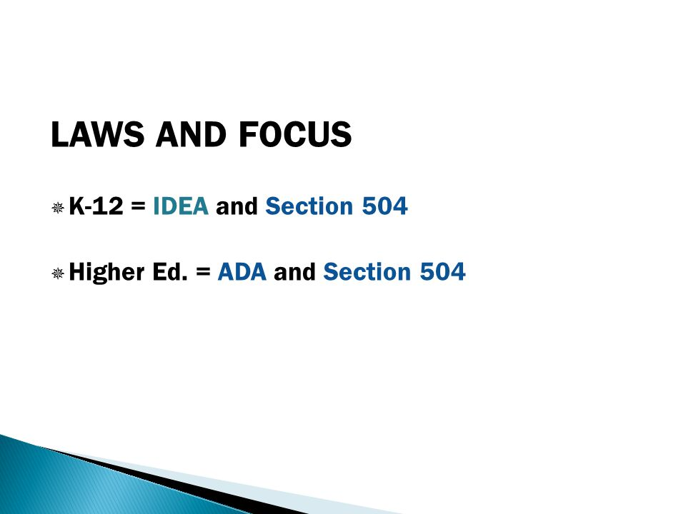 LAWS AND FOCUS  K-12 = IDEA and Section 504  Higher Ed. = ADA and Section 504