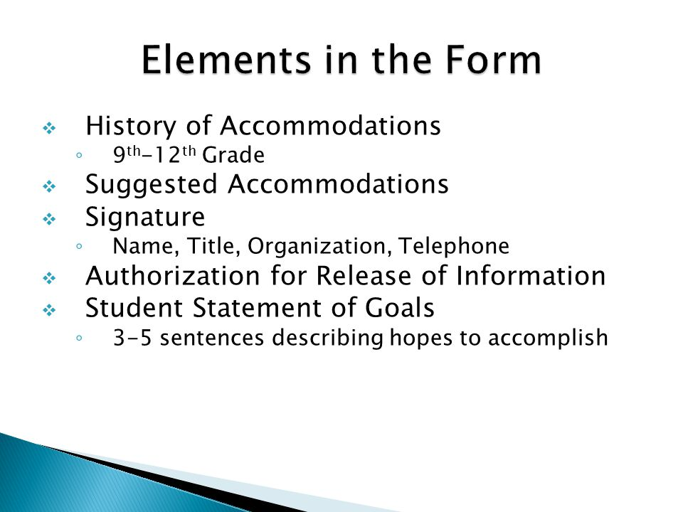  History of Accommodations ◦ 9 th -12 th Grade  Suggested Accommodations  Signature ◦ Name, Title, Organization, Telephone  Authorization for Release of Information  Student Statement of Goals ◦ 3-5 sentences describing hopes to accomplish