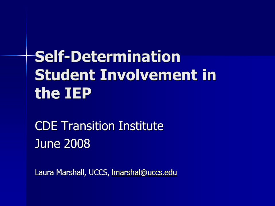 Self-Determination Student Involvement in the IEP CDE Transition Institute June 2008 Laura Marshall, UCCS, lmarshal@uccs.edu lmarshal@uccs.edu