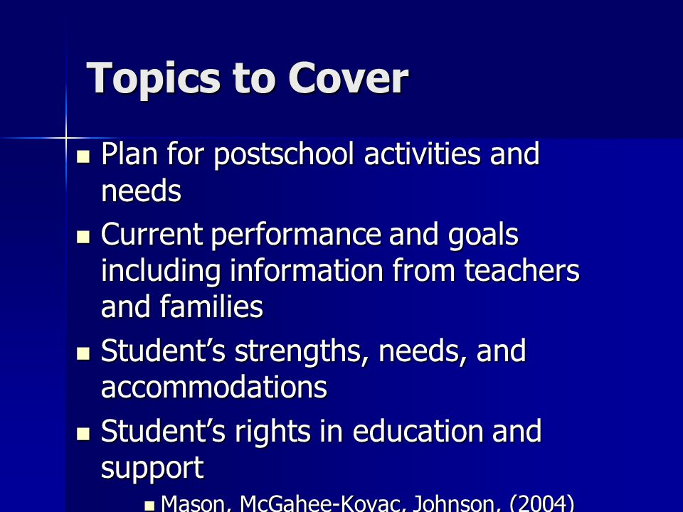 Topics to Cover Plan for postschool activities and needs Plan for postschool activities and needs Current performance and goals including information