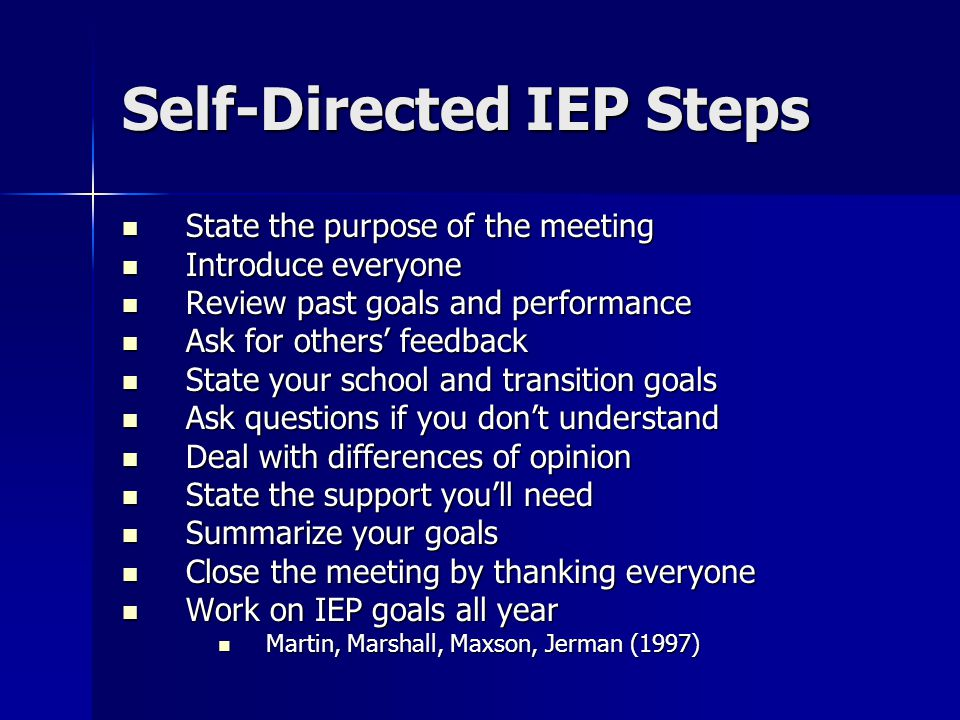 Self-Directed IEP Steps State the purpose of the meeting State the purpose of the meeting Introduce everyone Introduce everyone Review past goals and