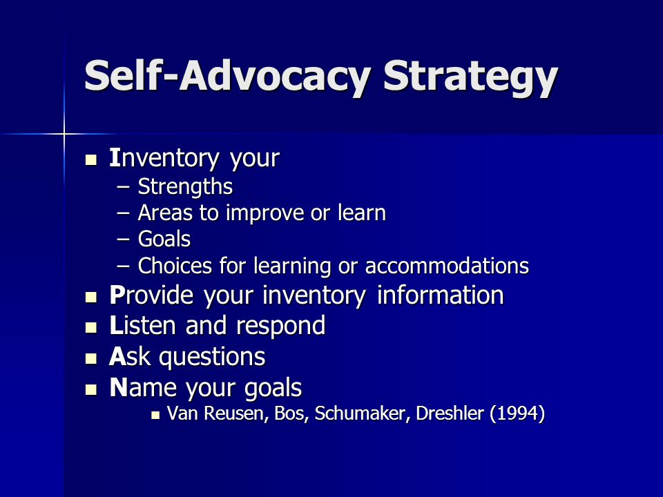 Self-Advocacy Strategy Inventory your Inventory your –Strengths –Areas to improve or learn –Goals –Choices for learning or accommodations Provide your